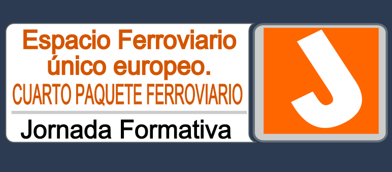 """Jornada formativa """"Espacio ferroviario único europeo. Cuarto Paquete ferroviario: hacia la liberalización del transporte ferroviario"""""""